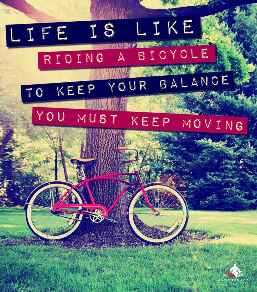 Life Is Like Riding A Bicycle, To Keep Your Balance You Must Keep Moving