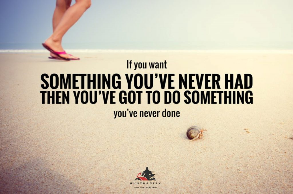 If You Want Something You've Never Had Then You've Got To Do Something You've Never Done
